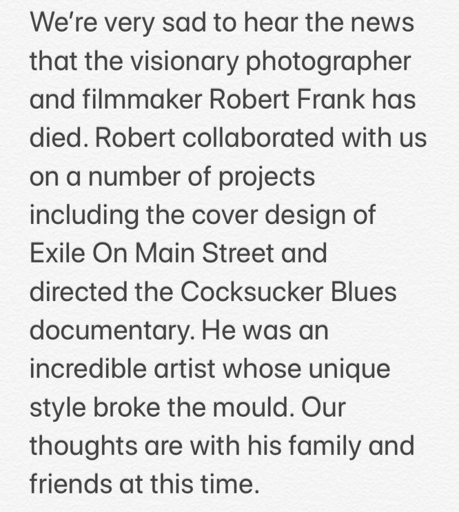 We're very sad to hear the news that the visionary photographer and filmmaker Robert Frank has died. Robert collaborated with us on a number of projects including the cover design of 'Exile On Main Street' and directed the 'Cocksucker Blues' documentary. He was an incredible artist whose unique style broke the mould. Our thoughts are with his family and friends at this time.